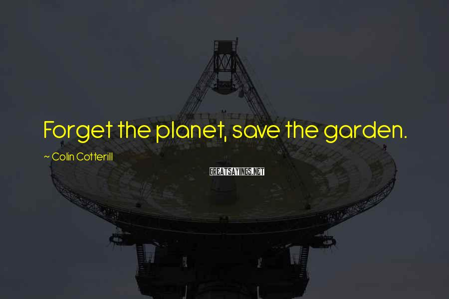 Colin Cotterill Sayings: Forget the planet, save the garden.