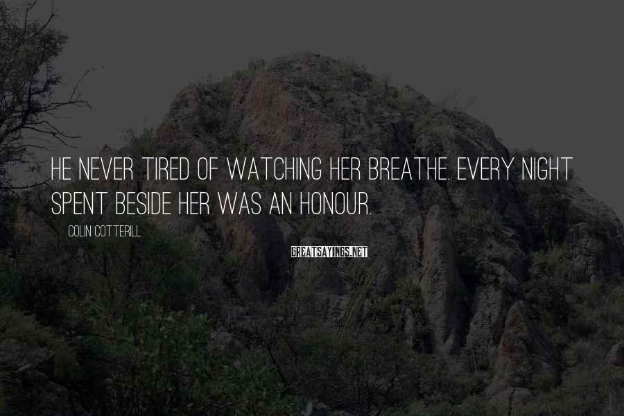 Colin Cotterill Sayings: He never tired of watching her breathe. Every night spent beside her was an honour.