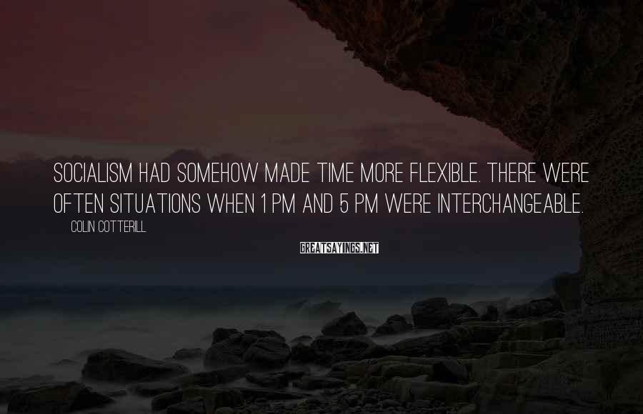 Colin Cotterill Sayings: Socialism had somehow made time more flexible. There were often situations when 1 PM and