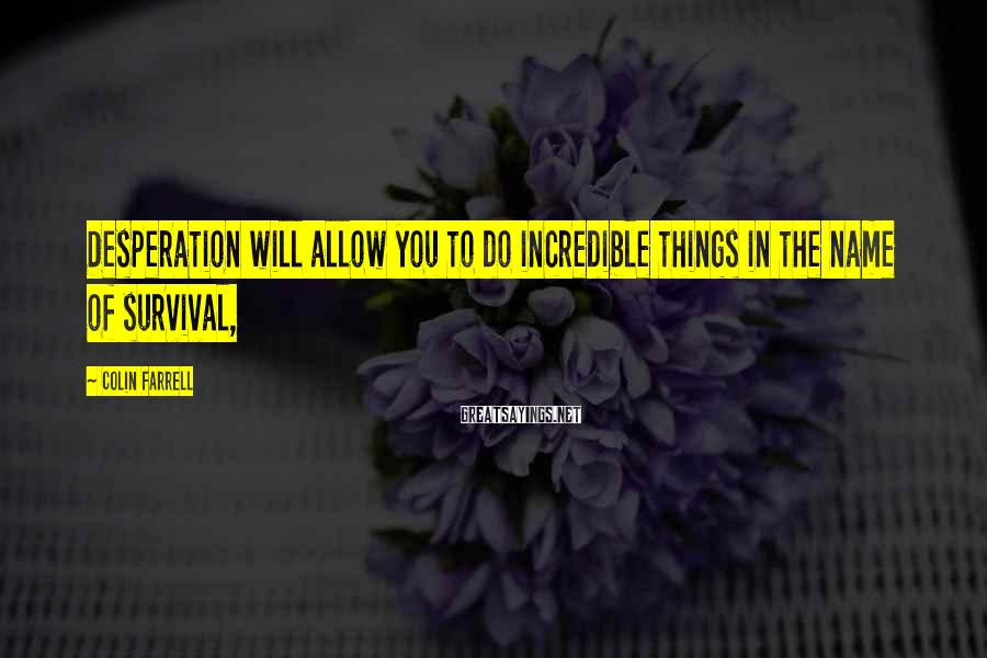 Colin Farrell Sayings: Desperation will allow you to do incredible things in the name of survival,