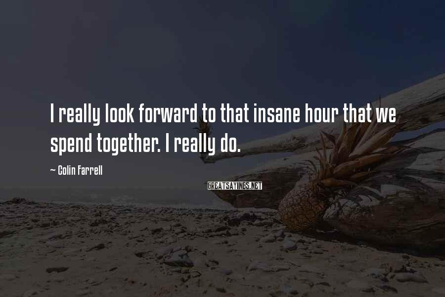 Colin Farrell Sayings: I really look forward to that insane hour that we spend together. I really do.