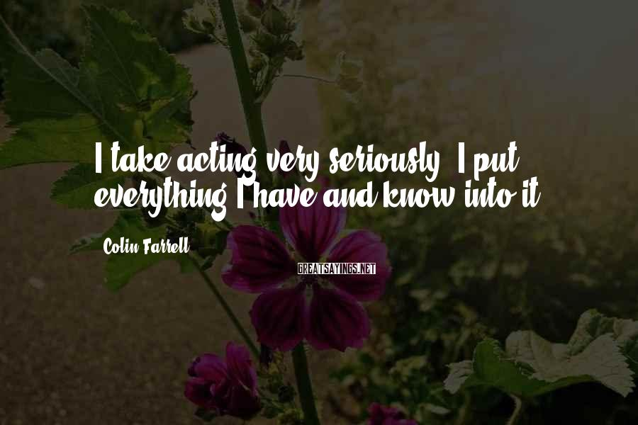 Colin Farrell Sayings: I take acting very seriously. I put everything I have and know into it.