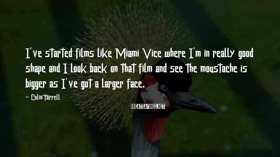 Colin Farrell Sayings: I've started films like Miami Vice where I'm in really good shape and I look