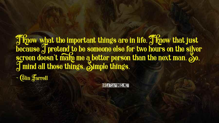 Colin Farrell Sayings: I know what the important things are in life. I know that just because I