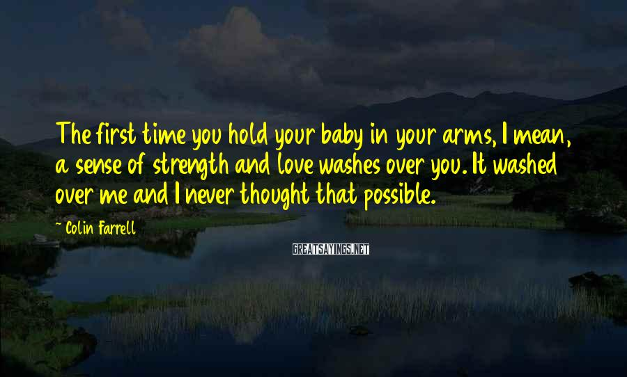 Colin Farrell Sayings: The first time you hold your baby in your arms, I mean, a sense of