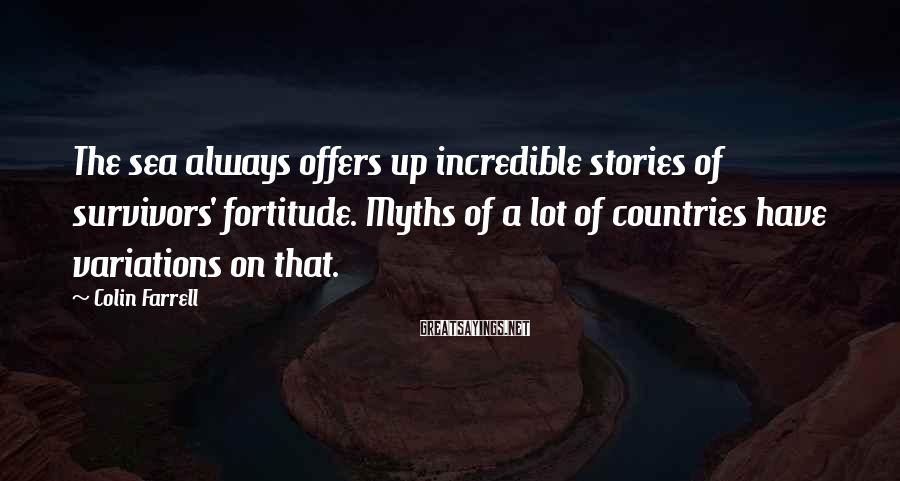 Colin Farrell Sayings: The sea always offers up incredible stories of survivors' fortitude. Myths of a lot of