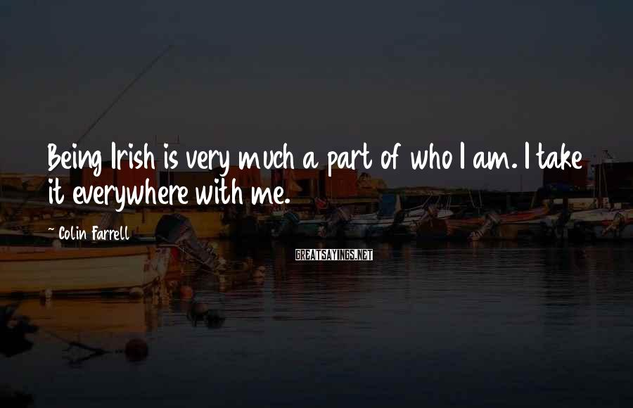 Colin Farrell Sayings: Being Irish is very much a part of who I am. I take it everywhere