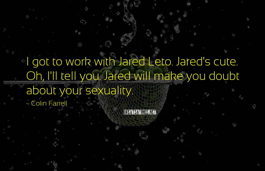 Colin Farrell Sayings: I got to work with Jared Leto. Jared's cute. Oh, I'll tell you. Jared will