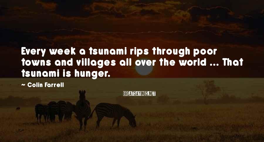 Colin Farrell Sayings: Every week a tsunami rips through poor towns and villages all over the world ...