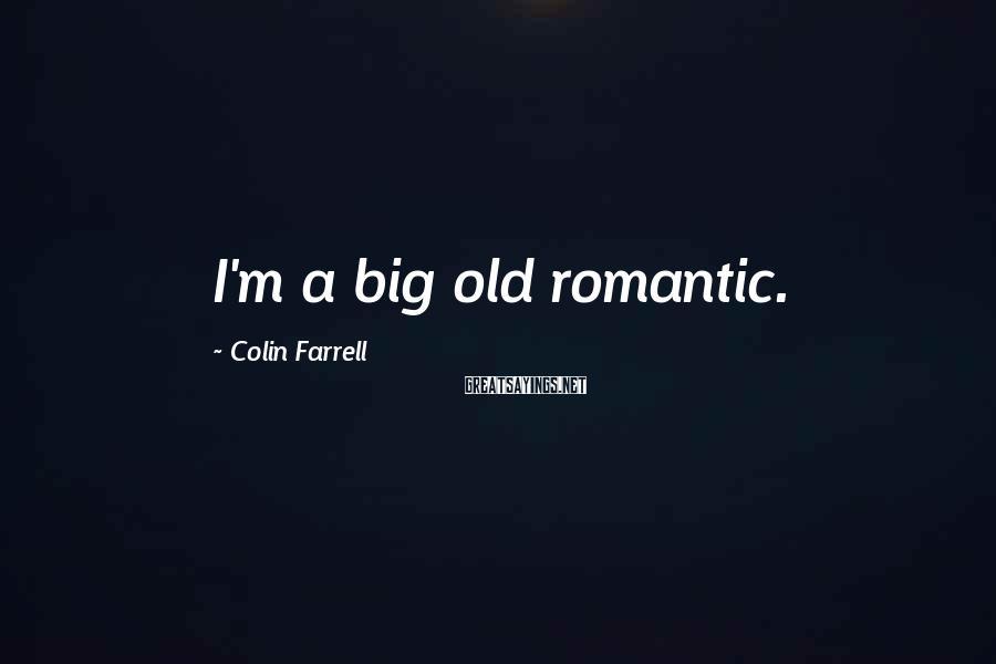 Colin Farrell Sayings: I'm a big old romantic.