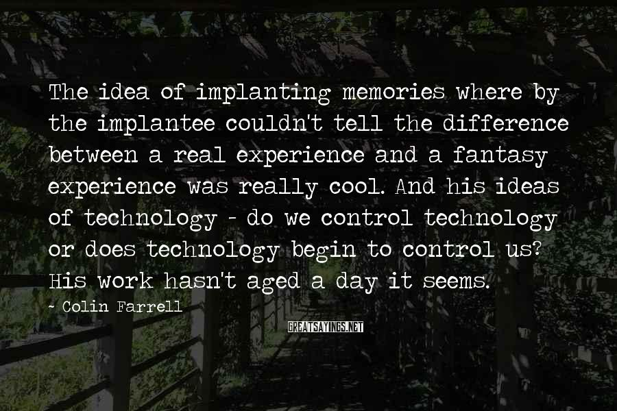 Colin Farrell Sayings: The idea of implanting memories where by the implantee couldn't tell the difference between a