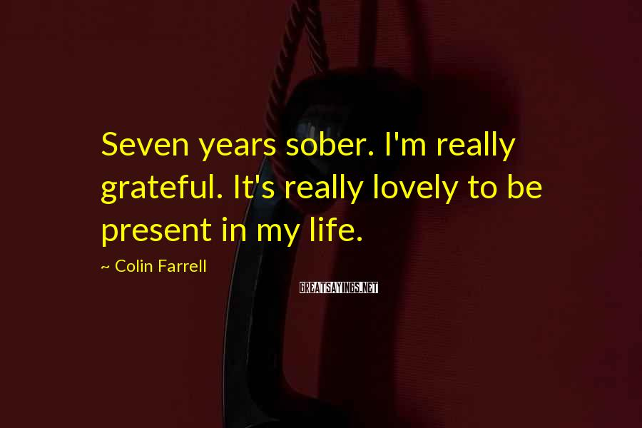 Colin Farrell Sayings: Seven years sober. I'm really grateful. It's really lovely to be present in my life.
