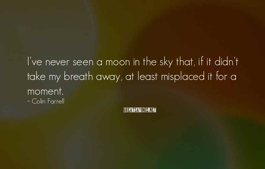 Colin Farrell Sayings: I've never seen a moon in the sky that, if it didn't take my breath
