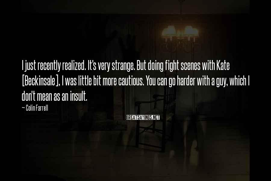Colin Farrell Sayings: I just recently realized. It's very strange. But doing fight scenes with Kate [Beckinsale], I