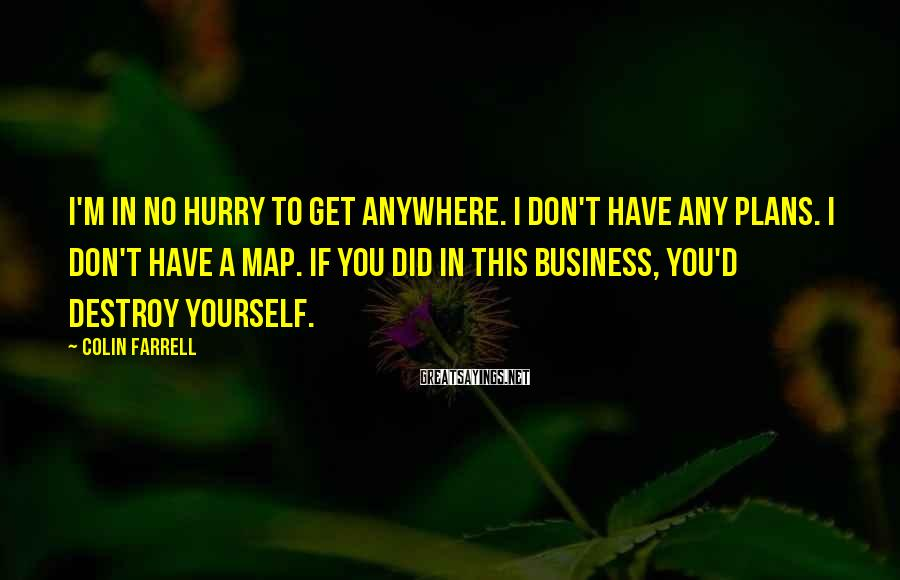 Colin Farrell Sayings: I'm in no hurry to get anywhere. I don't have any plans. I don't have