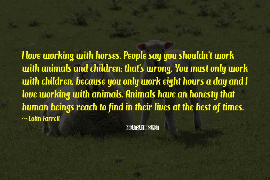 Colin Farrell Sayings: I love working with horses. People say you shouldn't work with animals and children; that's