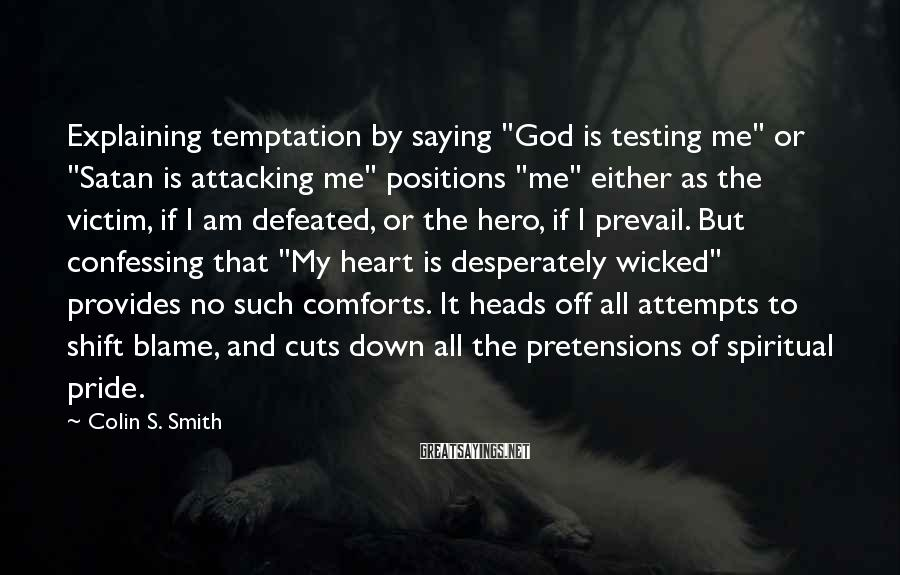 "Colin S. Smith Sayings: Explaining temptation by saying ""God is testing me"" or ""Satan is attacking me"" positions ""me"""