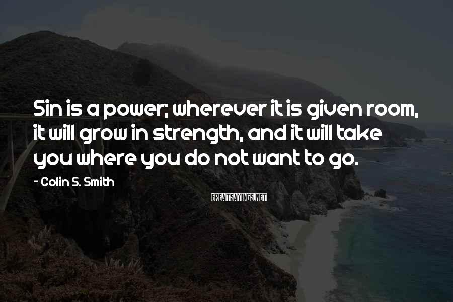 Colin S. Smith Sayings: Sin is a power; wherever it is given room, it will grow in strength, and