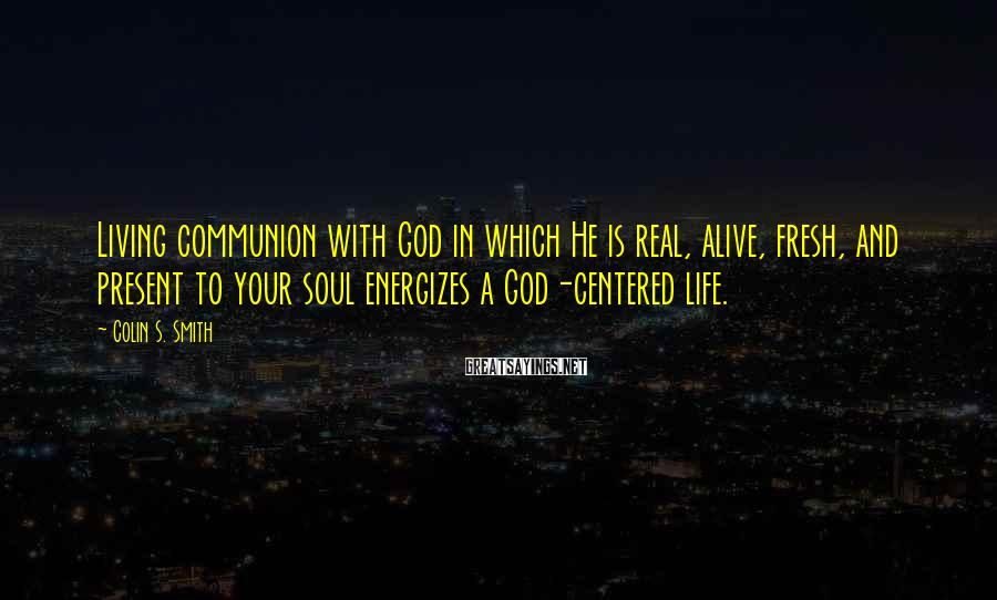 Colin S. Smith Sayings: Living communion with God in which He is real, alive, fresh, and present to your