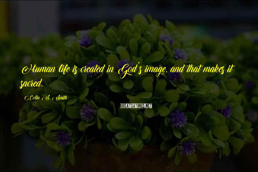 Colin S. Smith Sayings: Human life is created in God's image, and that makes it sacred.