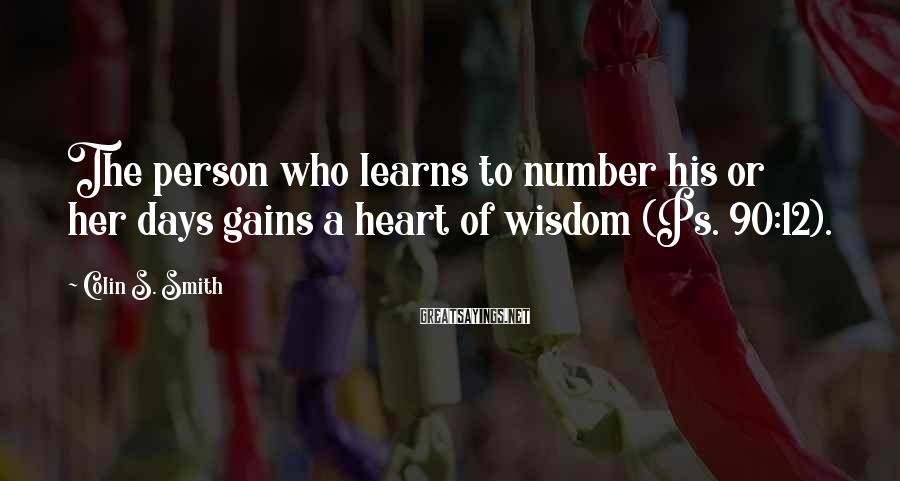 Colin S. Smith Sayings: The person who learns to number his or her days gains a heart of wisdom