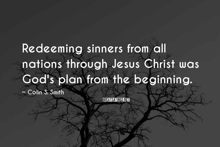 Colin S. Smith Sayings: Redeeming sinners from all nations through Jesus Christ was God's plan from the beginning.