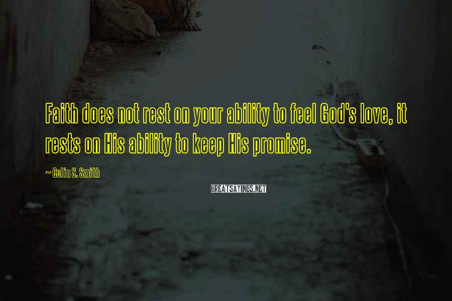Colin S. Smith Sayings: Faith does not rest on your ability to feel God's love, it rests on His