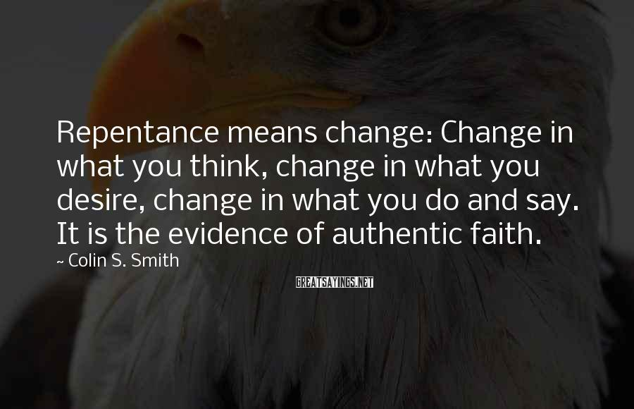 Colin S. Smith Sayings: Repentance means change: Change in what you think, change in what you desire, change in