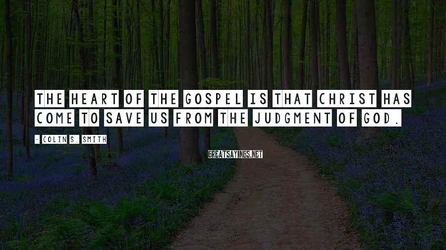 Colin S. Smith Sayings: The heart of the gospel is that Christ has come to save us from the