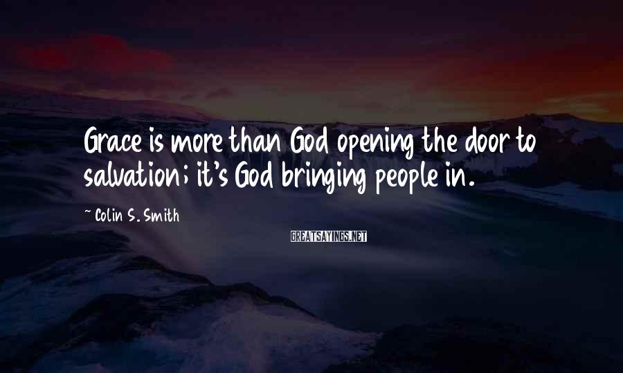 Colin S. Smith Sayings: Grace is more than God opening the door to salvation; it's God bringing people in.
