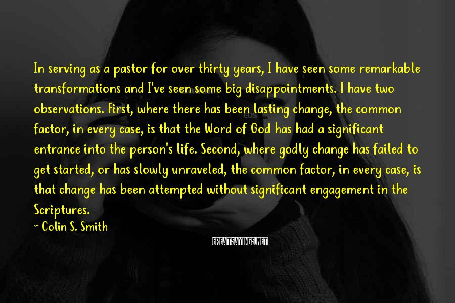 Colin S. Smith Sayings: In serving as a pastor for over thirty years, I have seen some remarkable transformations