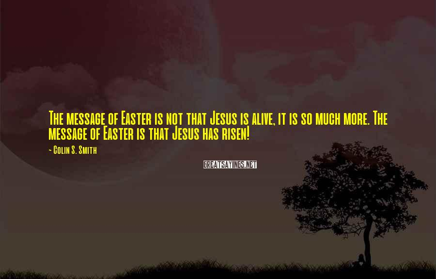 Colin S. Smith Sayings: The message of Easter is not that Jesus is alive, it is so much more.