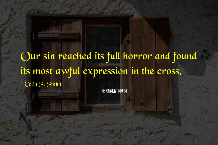 Colin S. Smith Sayings: Our sin reached its full horror and found its most awful expression in the cross.
