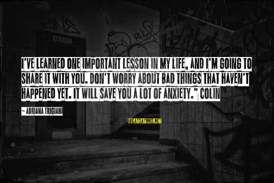 Colin Sayings By Adriana Trigiani: I've learned one important lesson in my life, and I'm going to share it with
