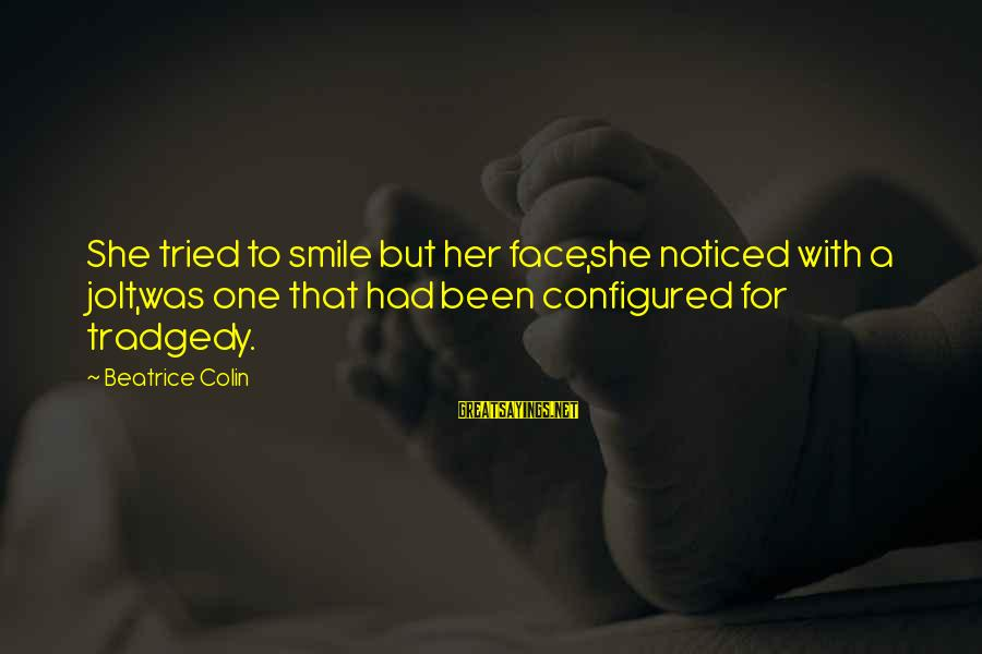 Colin Sayings By Beatrice Colin: She tried to smile but her face,she noticed with a jolt,was one that had been