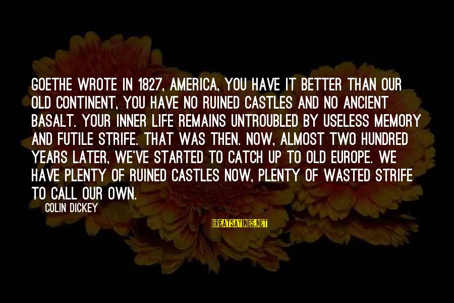 Colin Sayings By Colin Dickey: Goethe wrote in 1827, America, you have it better Than our old continent, You have