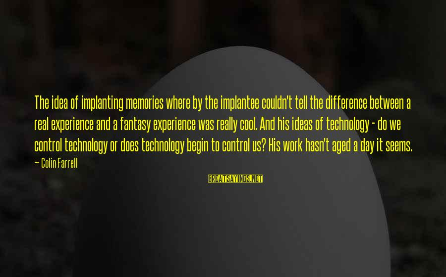 Colin Sayings By Colin Farrell: The idea of implanting memories where by the implantee couldn't tell the difference between a
