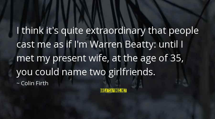Colin Sayings By Colin Firth: I think it's quite extraordinary that people cast me as if I'm Warren Beatty: until