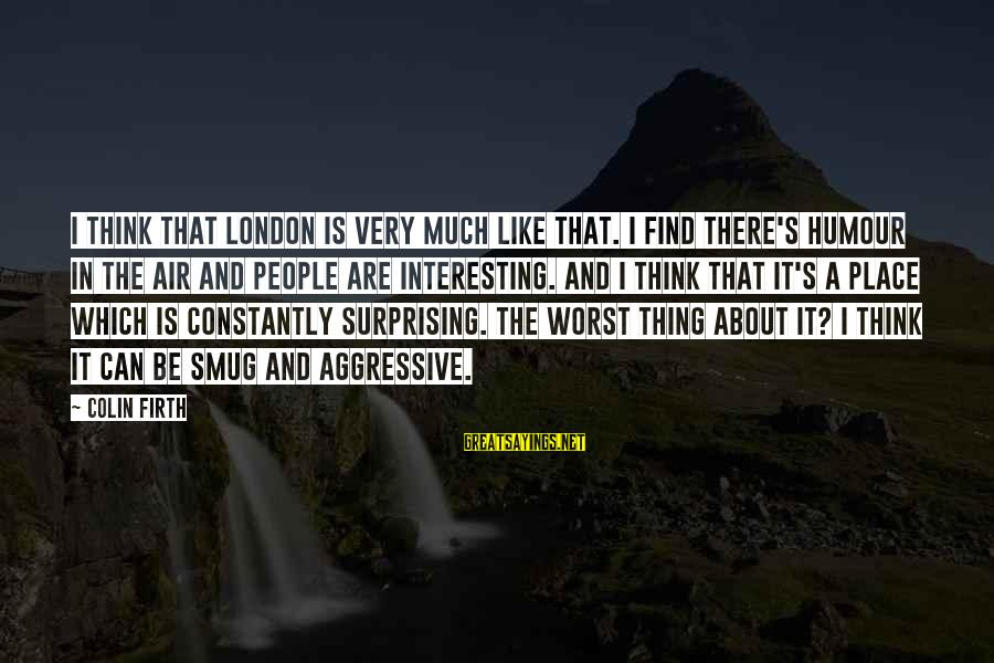 Colin Sayings By Colin Firth: I think that London is very much like that. I find there's humour in the