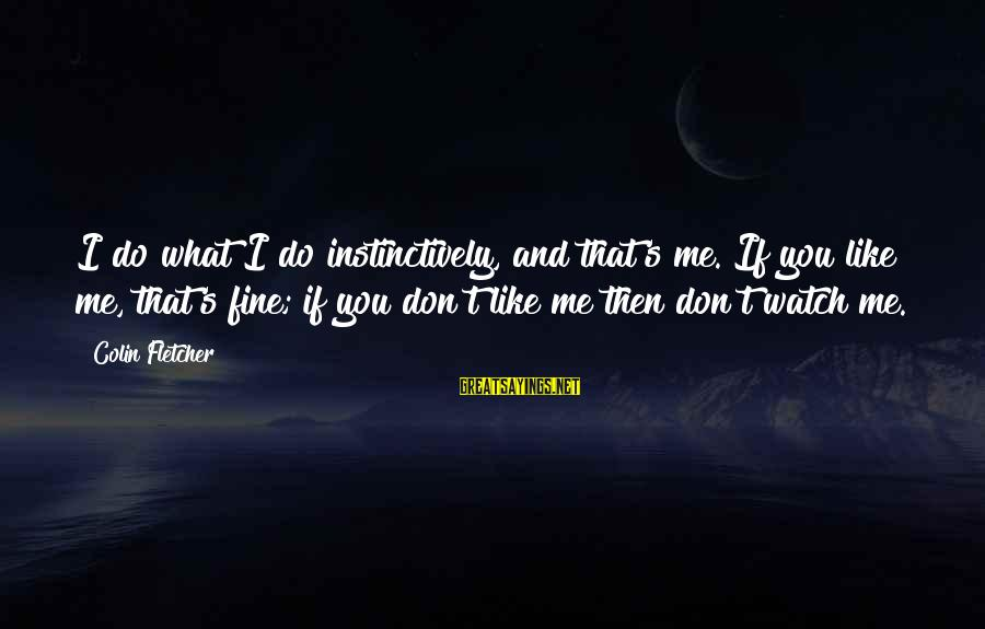 Colin Sayings By Colin Fletcher: I do what I do instinctively, and that's me. If you like me, that's fine;