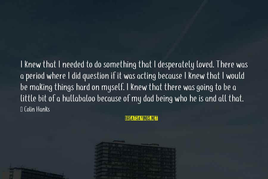Colin Sayings By Colin Hanks: I knew that I needed to do something that I desperately loved. There was a