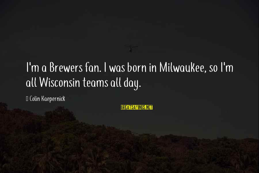 Colin Sayings By Colin Kaepernick: I'm a Brewers fan. I was born in Milwaukee, so I'm all Wisconsin teams all
