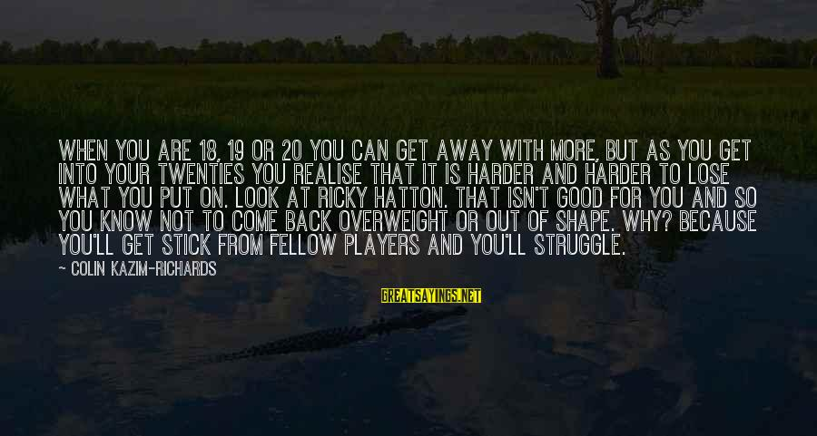 Colin Sayings By Colin Kazim-Richards: When you are 18, 19 or 20 you can get away with more, but as