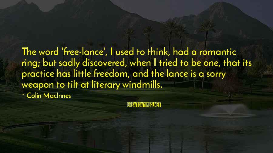 Colin Sayings By Colin MacInnes: The word 'free-lance', I used to think, had a romantic ring; but sadly discovered, when
