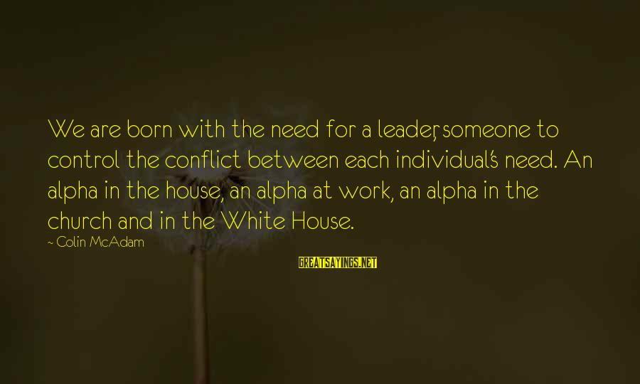 Colin Sayings By Colin McAdam: We are born with the need for a leader, someone to control the conflict between