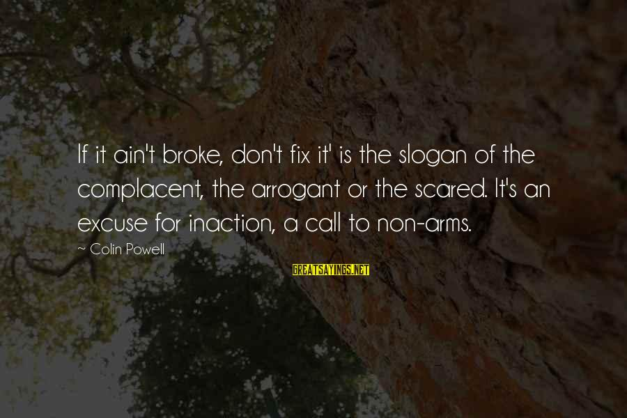 Colin Sayings By Colin Powell: If it ain't broke, don't fix it' is the slogan of the complacent, the arrogant