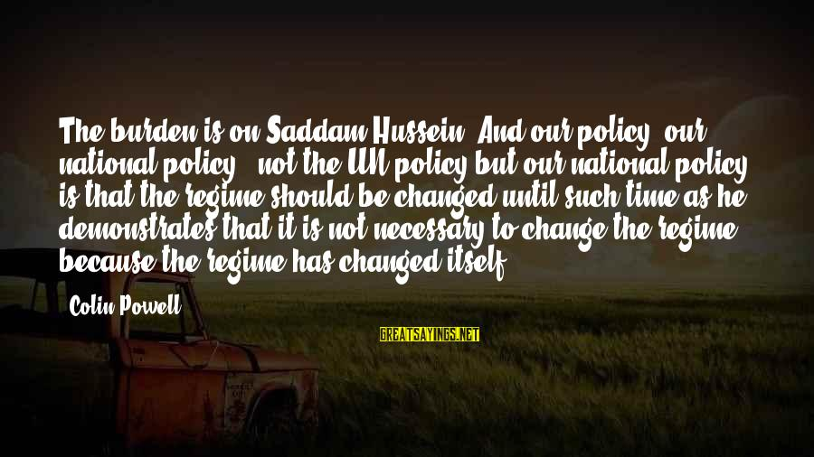 Colin Sayings By Colin Powell: The burden is on Saddam Hussein. And our policy, our national policy - not the