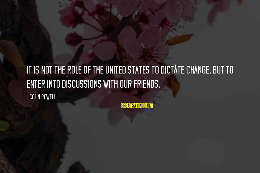 Colin Sayings By Colin Powell: It is not the role of the United States to dictate change, but to enter