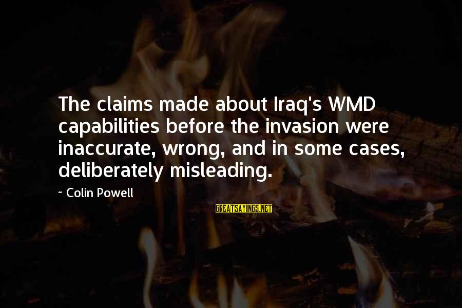 Colin Sayings By Colin Powell: The claims made about Iraq's WMD capabilities before the invasion were inaccurate, wrong, and in