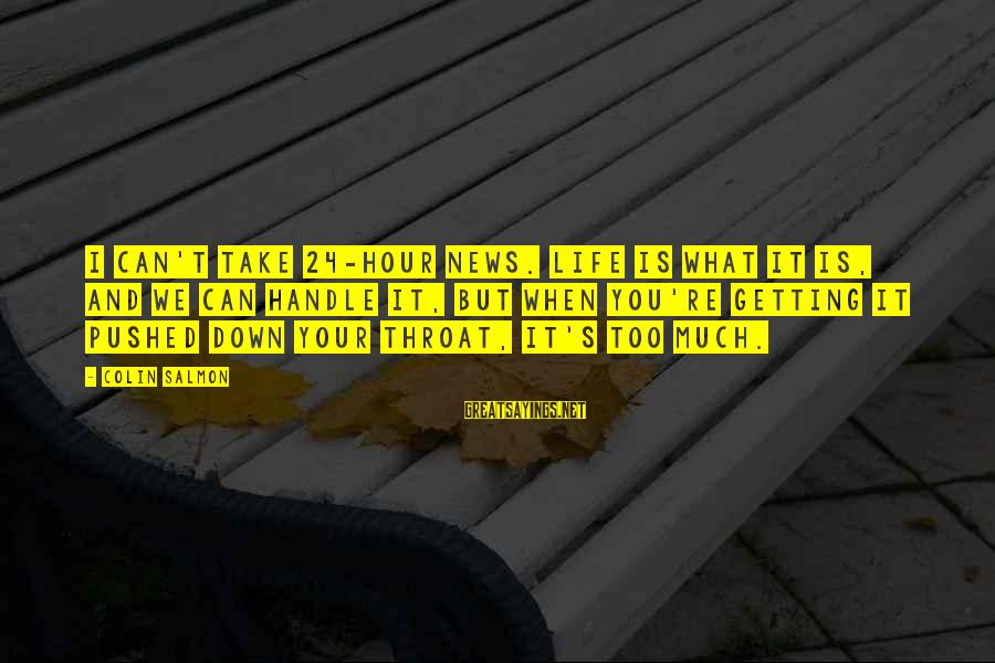 Colin Sayings By Colin Salmon: I can't take 24-hour news. Life is what it is, and we can handle it,